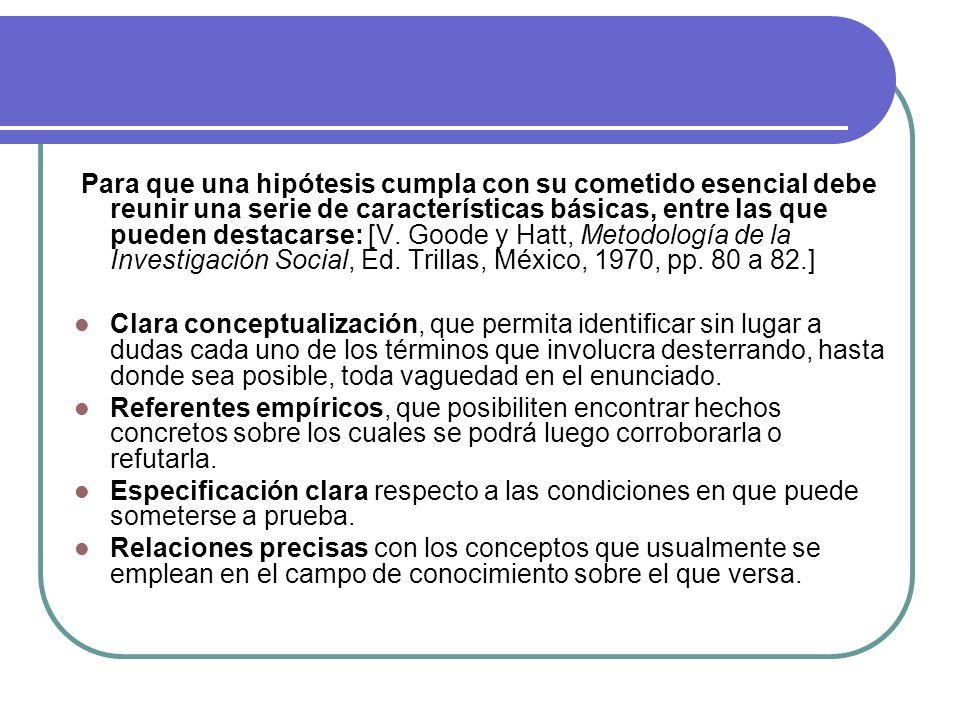 Para que una hipótesis cumpla con su cometido esencial debe reunir una serie de características básicas, entre las que pueden destacarse: [V. Goode y Hatt, Metodología de la Investigación Social, Ed. Trillas, México, 1970, pp. 80 a 82.]